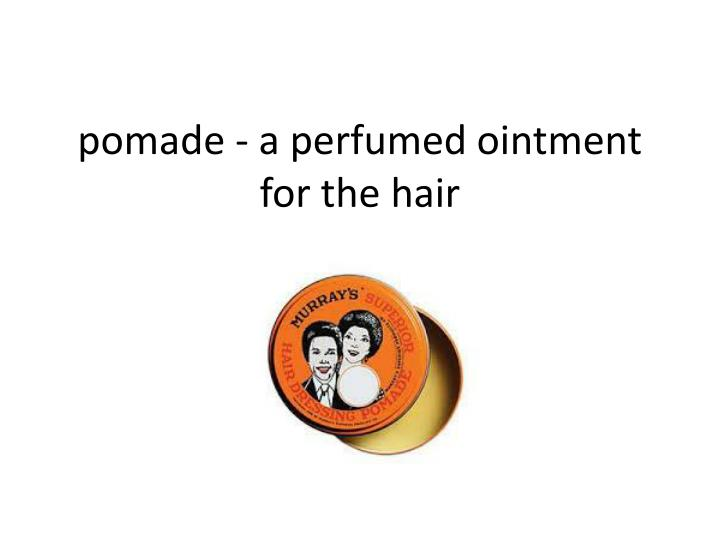 pomade - a perfumed ointment for the
