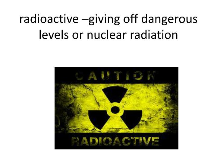 radioactive –giving off dangerous levels or nuclear