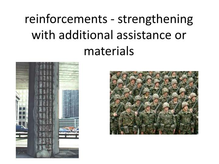 reinforcements - strengthening with additional assistance or materials