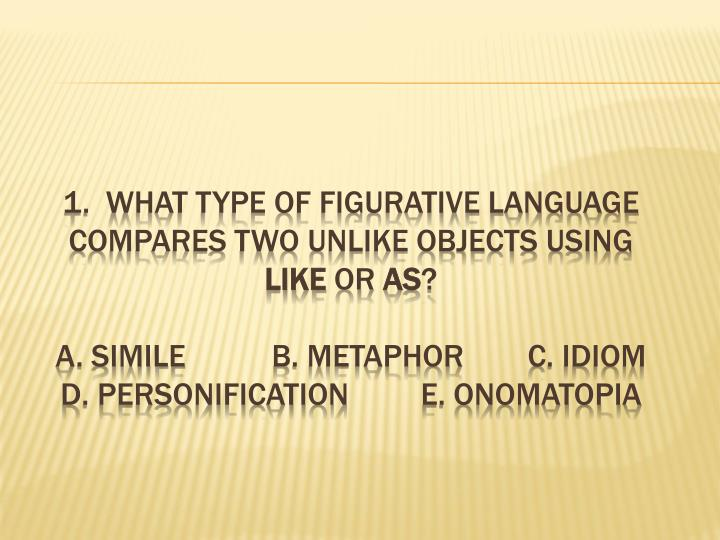 1.  What type of figurative language compares two unlike objects using