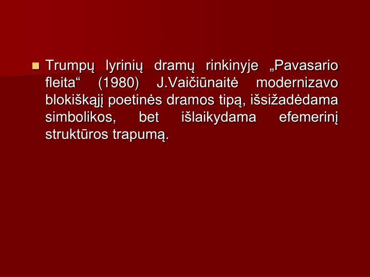 Trump lyrini dram rinkinyje Pavasario fleita (1980) J.Vaiinait modernizavo blokikj poetins dramos tip, isiaddama simbolikos, bet ilaikydama efemerin struktros trapum.