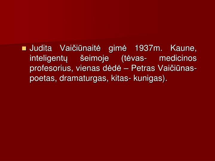 Judita Vaiinait gim 1937m. Kaune, inteligent eimoje (tvas- medicinos profesorius, vienas dd  Petras Vaiinas- poetas, dramaturgas, kitas- kunigas).