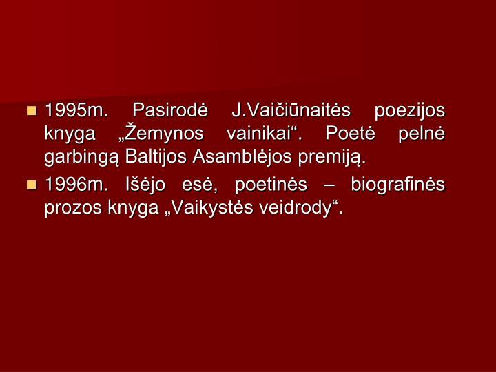 1995m. Pasirod J.Vaiinaits poezijos knyga emynos vainikai. Poet peln garbing Baltijos Asambljos premij.