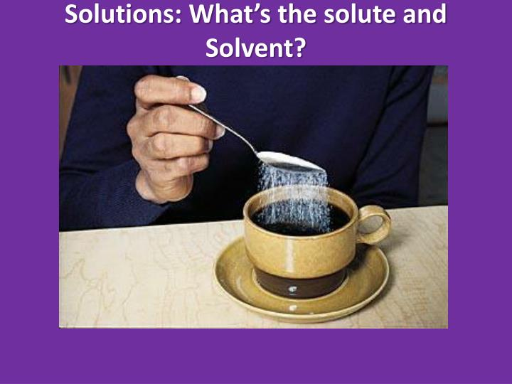 Solutions: What's the solute and Solvent?