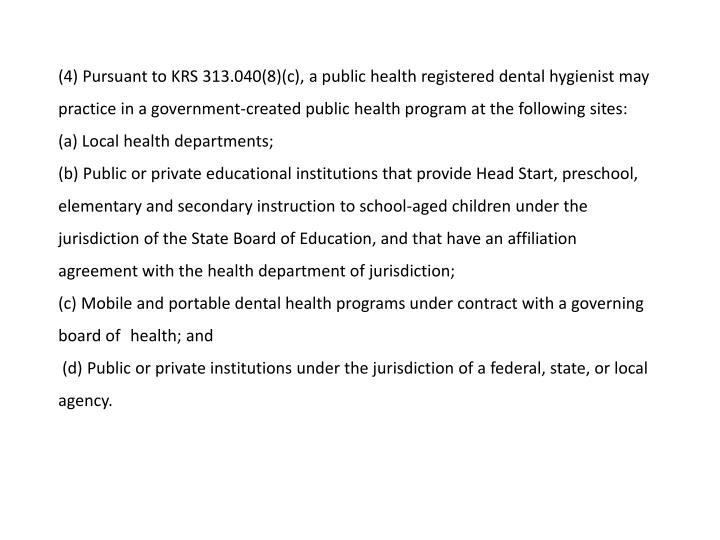 (4) Pursuant to KRS 313.040(8)(c), a public health registered dental hygienist may practice in a government-created public health program at the following sites: