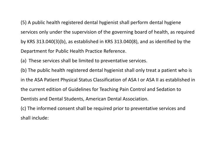 (5) A public health registered dental hygienist shall perform dental hygiene services only under the supervision of the governing board of health, as required by KRS 313.040(3)(b), as established in KRS 313.040(8), and as identified by the Department for Public Health Practice Reference.