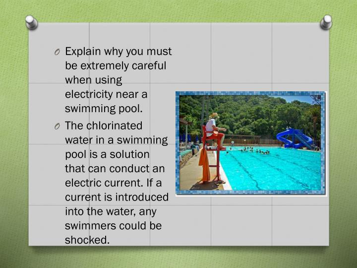 Explain why you must be extremely careful when using electricity near a swimming pool.