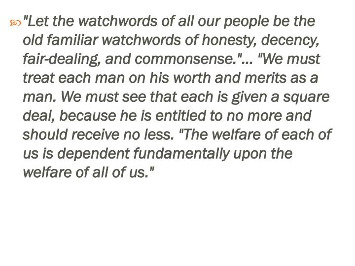 """Let the watchwords of all our people be the old familiar watchwords of honesty, decency, fair-dealing, and commonsense.""... ""We must treat each man on his worth and merits as a man. We must see that each is given a square deal, because he is entitled to no more and should receive no"