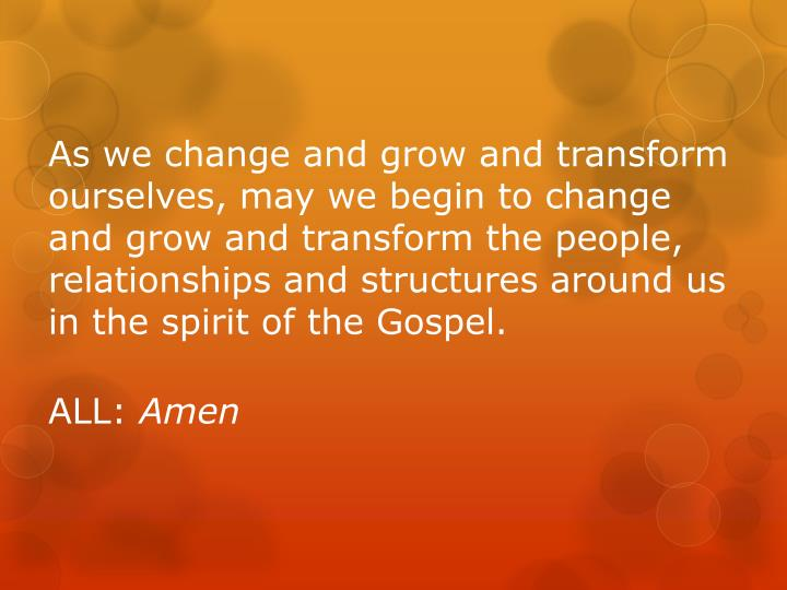As we change and grow and transform ourselves, may we begin to change and grow and transform the people, relationships and structures around us in the spirit of the Gospel.