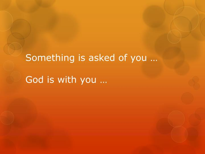 Something is asked of you …