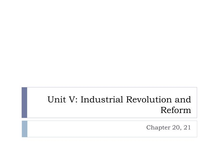 Unit V: Industrial Revolution and Reform