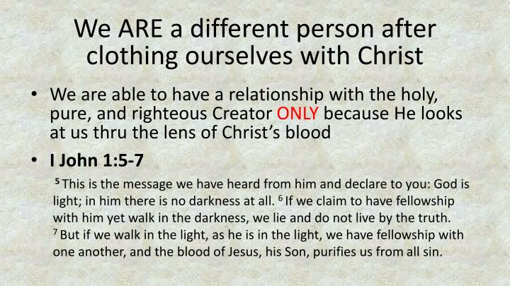 We ARE a different person after clothing ourselves with Christ
