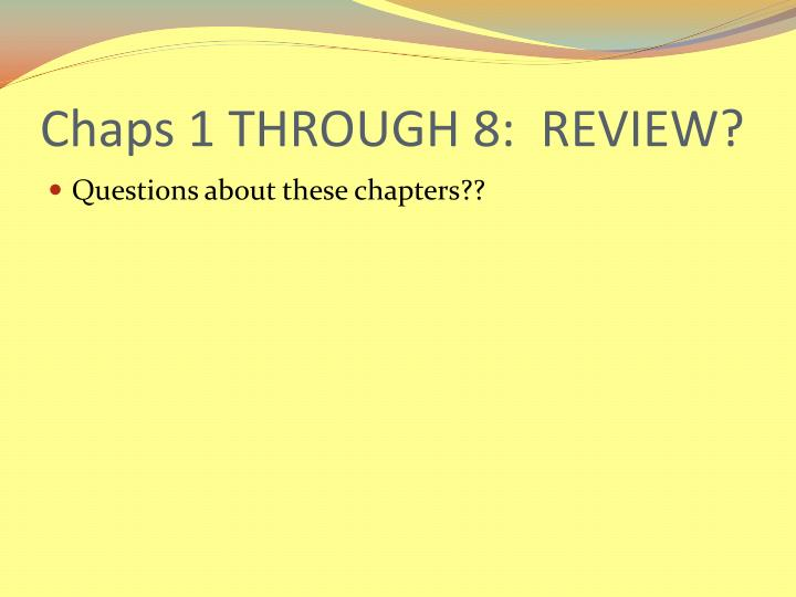 Chaps 1 THROUGH 8:  REVIEW?