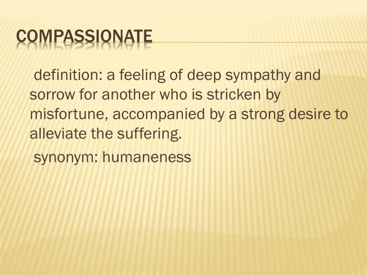 definition: a feeling of deep sympathy and sorrow for another who is stricken by misfortune, accompanied by a strong desire to alleviate the suffering.