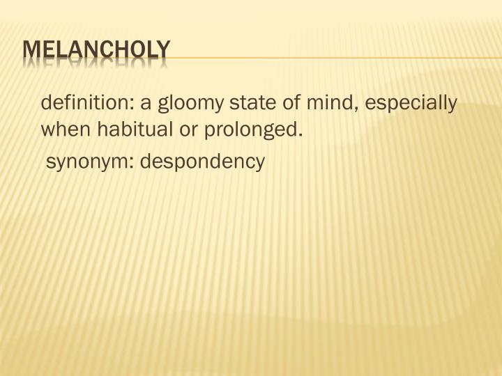 definition: a gloomy state of mind, especially when habitual or