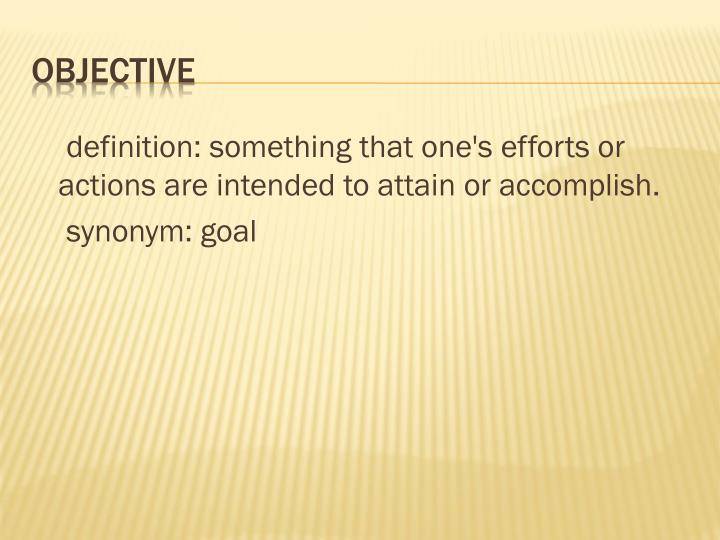 definition: something that one's efforts or actions are intended to attain or accomplish.
