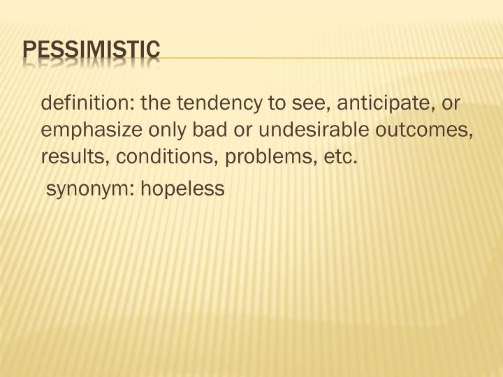 definition: the tendency to see, anticipate, or emphasize only bad or undesirable outcomes, results, conditions, problems,