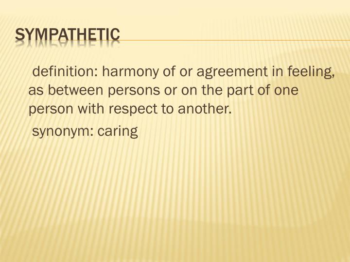 definition: harmony of or agreement in feeling, as between persons or on thepart of one person with respect to another.