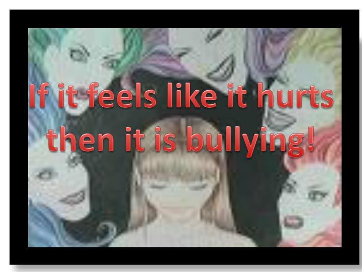 If it feels like it hurts then it is bullying!