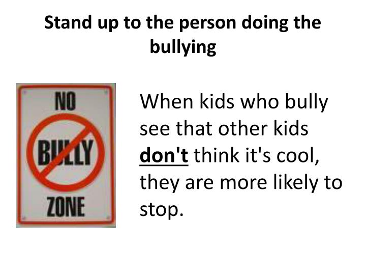 Stand up to the person doing the bullying