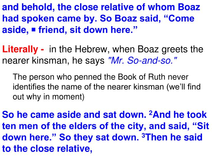 "and behold, the close relative of whom Boaz had spoken came by. So Boaz said, ""Come aside, ◙ friend, sit down here."""