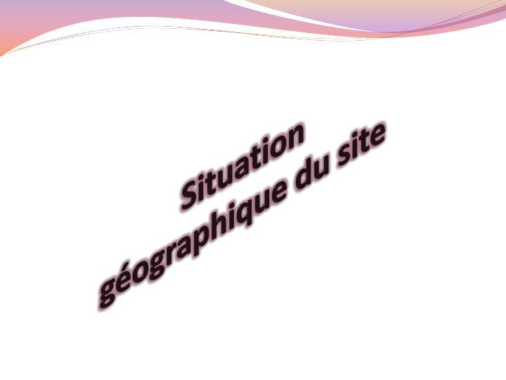 Situation gographique du site
