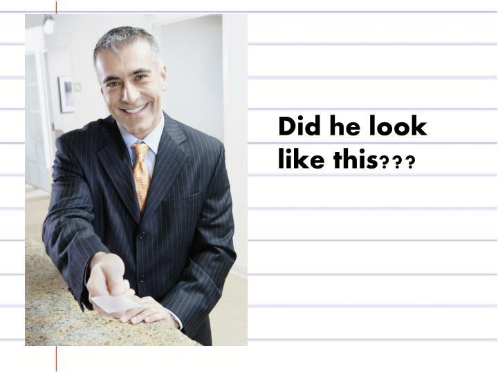Did he look