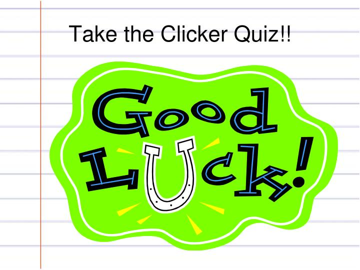 Take the Clicker Quiz!!