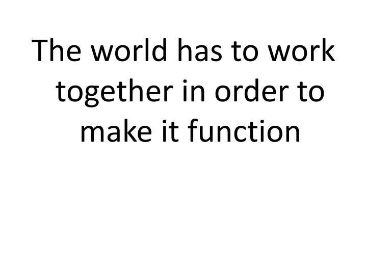 The world has to work together in order to make it function