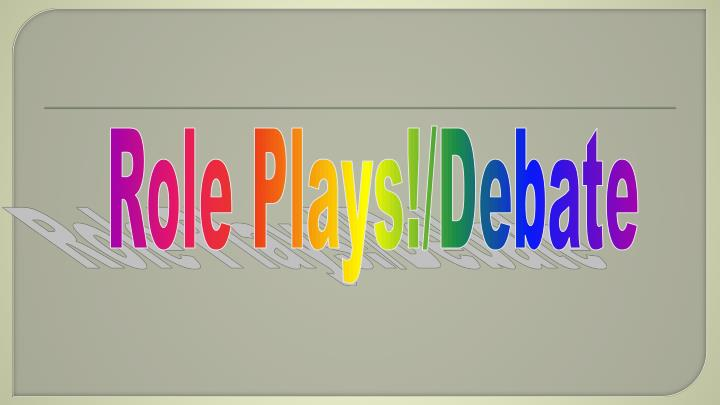 Role Plays!/Debate