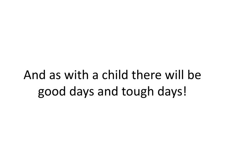 And as with a child there will be good days and tough days!