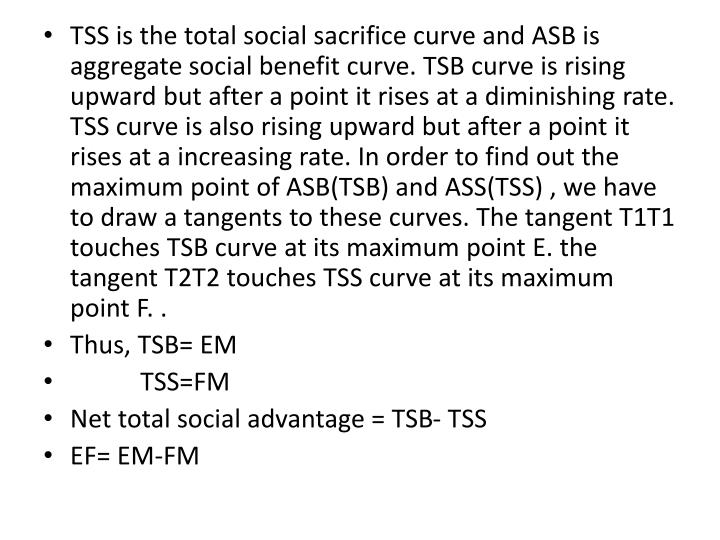 TSS is the total social sacrifice curve and ASB is aggregate social benefit curve. TSB curve is rising upward but after a point it rises at a diminishing rate. TSS curve is also rising upward but after a point it rises at a increasing rate. In order to find out the maximum point of ASB(TSB) and ASS(TSS) , we have to draw a tangents to these curves. The tangent T1T1 touches TSB curve at its maximum point E. the tangent T2T2 touches TSS curve at its maximum point F. .