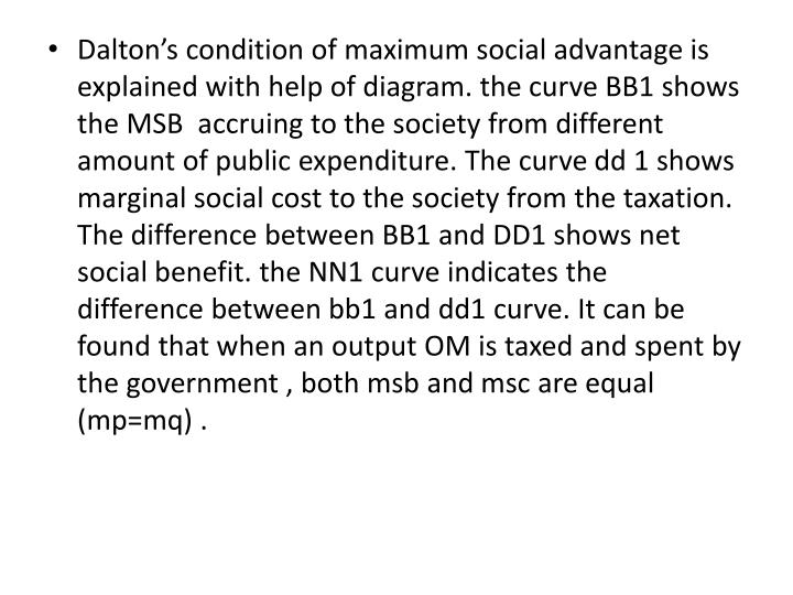 Dalton's condition of maximum social advantage is explained with help of diagram. the curve BB1 shows the MSB  accruing to the society from different amount of public expenditure. The curve