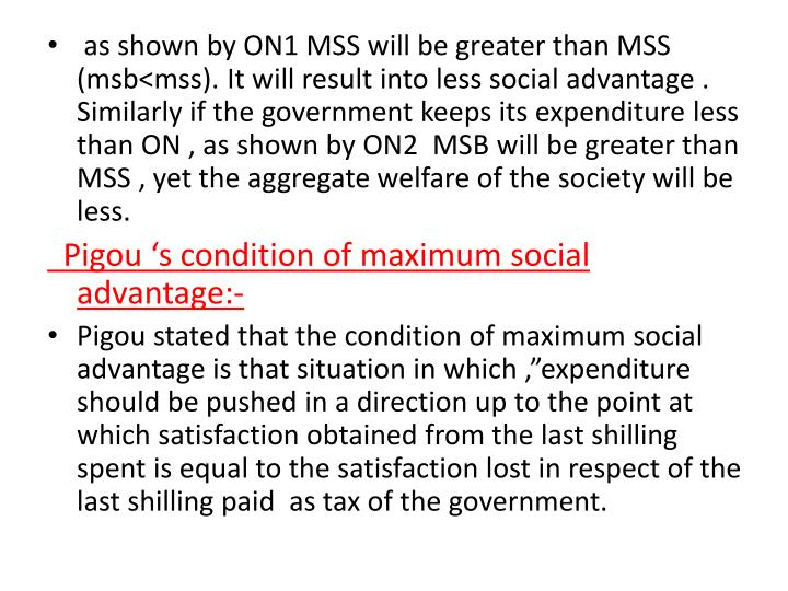 as shown by ON1 MSS will be greater than MSS (msb<mss). It will result into less social advantage . Similarly if the government keeps its expenditure less than ON , as shown by ON2  MSB will be greater than MSS , yet the aggregate welfare of the society will be less.