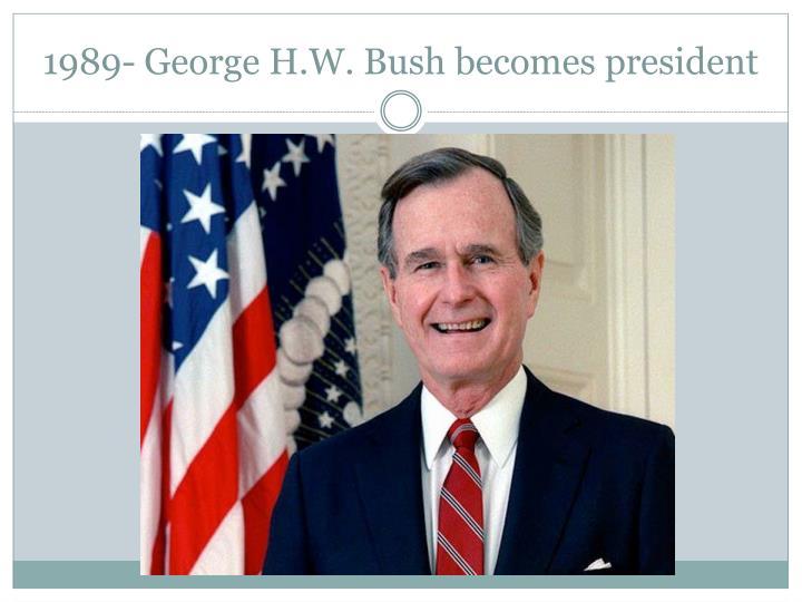 1989- George H.W. Bush becomes president