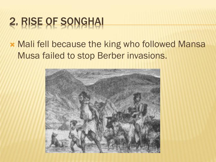 Mali fell because the king who followed Mansa Musa failed to stop Berber invasions.