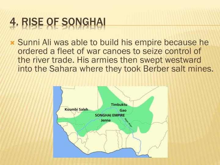 Sunni Ali was able to build his empire because he ordered a fleet of war canoes to seize control of the river trade. His armies then swept westward into the Sahara where they took Berber salt mines.