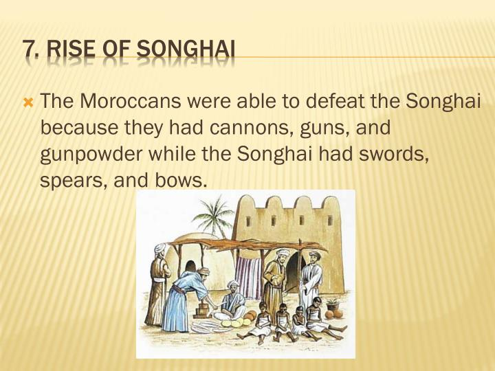The Moroccans were able to defeat the Songhai because they had cannons, guns, and gunpowder while the Songhai had swords, spears, and bows.