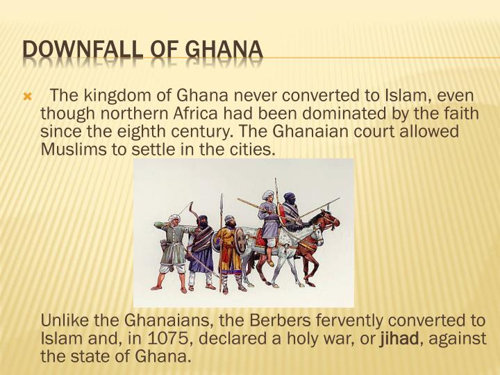 The kingdom of Ghana never converted to Islam, even though northern Africa had been dominated by the faith since the eighth century. The Ghanaian court allowed Muslims to settle in the cities.