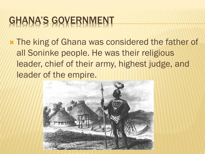 The king of Ghana was considered the father of all Soninke people. He was their religious leader, chief of their army, highest judge, and leader of the empire.
