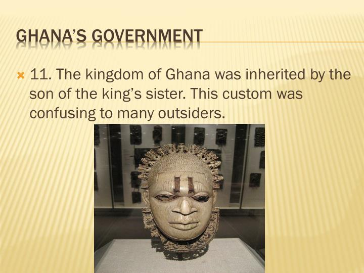 11. The kingdom of Ghana was inherited by the son of the king's sister. This custom was confusing to many outsiders.