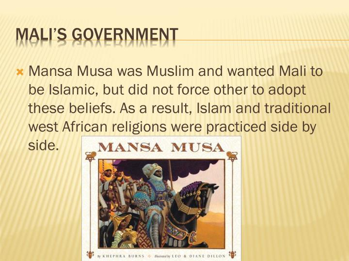 Mansa Musa was Muslim and wanted Mali to be Islamic, but did not force other to adopt these beliefs. As a result, Islam and traditional west African religions were practiced side by side.