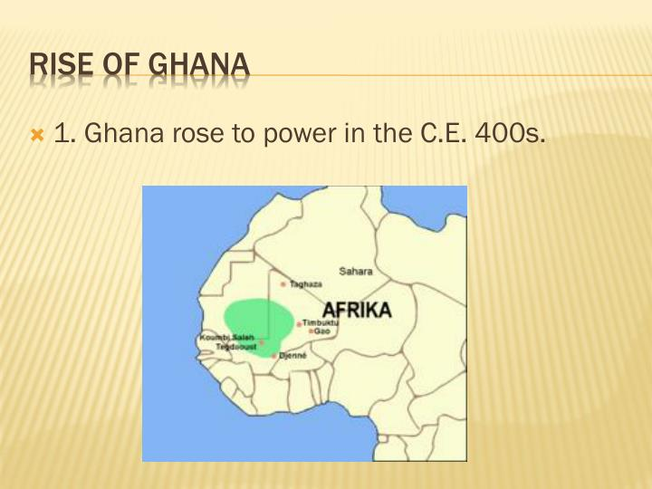 1. Ghana rose to power in the C.E. 400s.