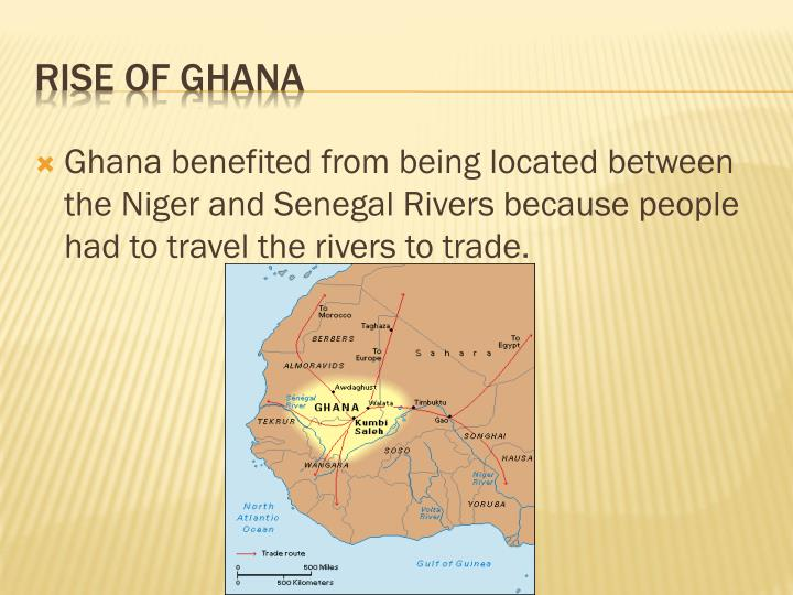 Ghana benefited from being located between the Niger and Senegal Rivers because people had to travel the rivers to trade.