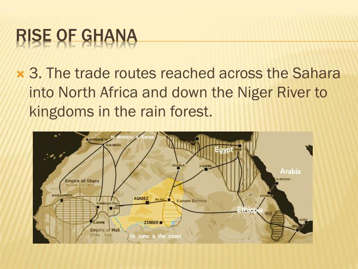 3. The trade routes reached across the Sahara into North Africa and down the Niger River to kingdoms in the rain forest.