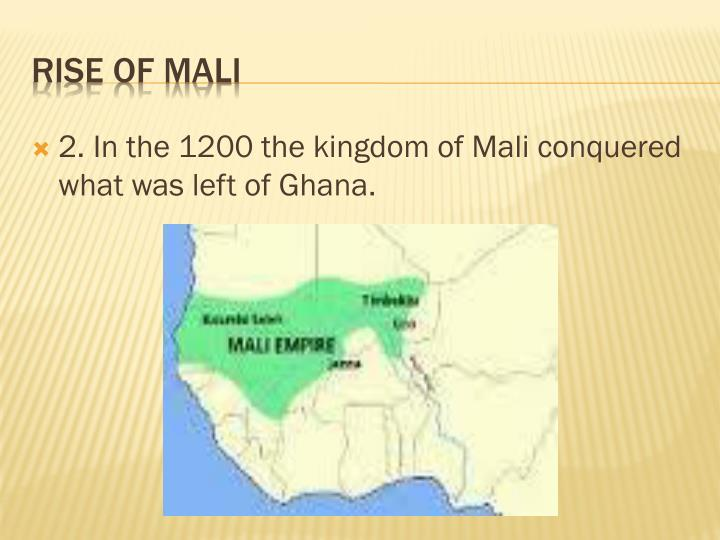 2. In the 1200 the kingdom of Mali conquered what was left of Ghana.