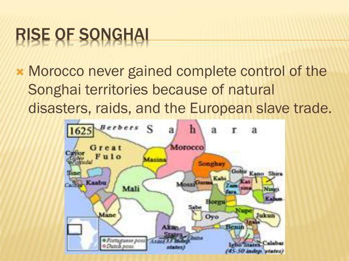 Morocco never gained complete control of the Songhai territories because of natural disasters, raids, and the European slave trade.
