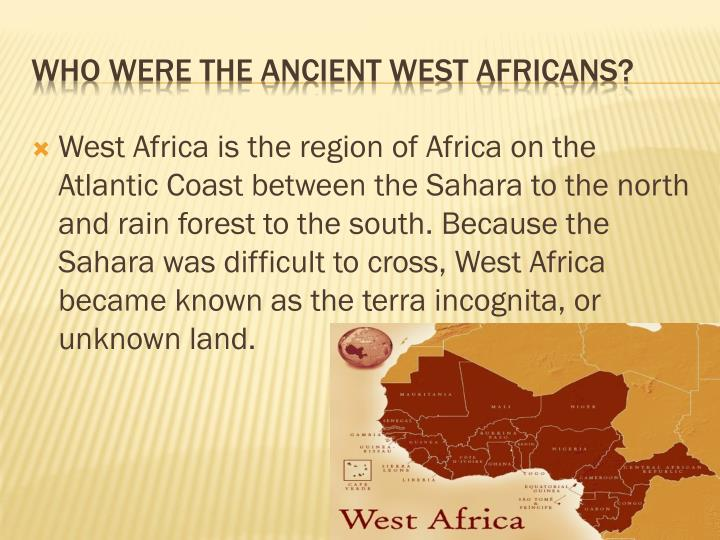 West Africa is the region of Africa on the Atlantic Coast between the Sahara to the north and rain forest to the south. Because the Sahara was difficult to cross, West Africa became known as the terra incognita, or unknown land.