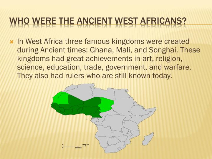 In West Africa three famous kingdoms were created during Ancient times: Ghana, Mali, and Songhai. These kingdoms had great achievements in art, religion, science, education, trade, government, and warfare. They also had rulers who are still known today.