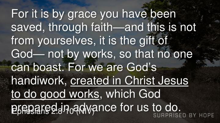 For it is by grace you have been saved, through faith—and this is not from yourselves, it is the gift of God— not by works, so that no one can boast. For we are God's handiwork,